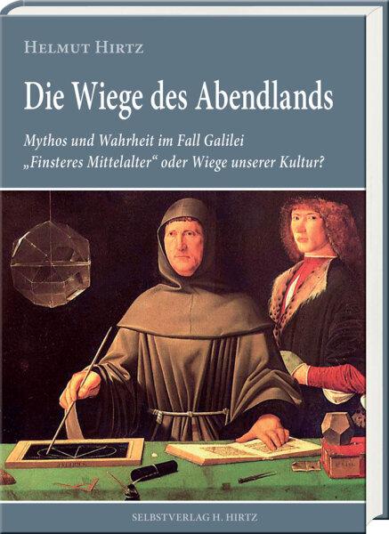 Die Wiege des Abendlands. Mythos und Wahrheit im Fall Galilei - Finsteres Mittelalter oder Wiege unserer Kultur?