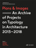 Plans and Images. An Archive of Projects on Typology in Architecture 2013–2018