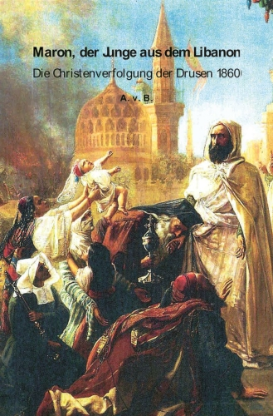 Maron, der Junge aus dem Libanon. Die Christenverfolgung der Drusen 1860