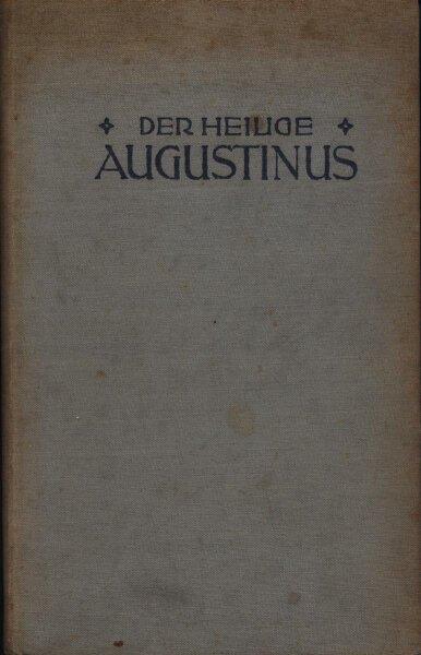 """Der heilige Augustinus ein vom Verfasser genehmigter Auszug nach dem französischen Werke """"Saint Augustin"""" von Louis Bertrand"""
