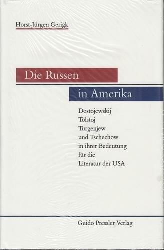 Die Russen in Amerika. Dostojewskij, Tolstoj, Turgenjew und Tschechow in ihrer Bedeutung für die Literatur der USA
