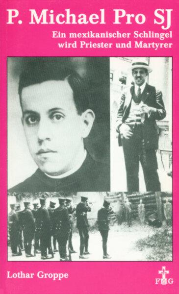 P. Michael Pro SJ. Ein mexikanischer Schlingel wird Priester und Martyrer